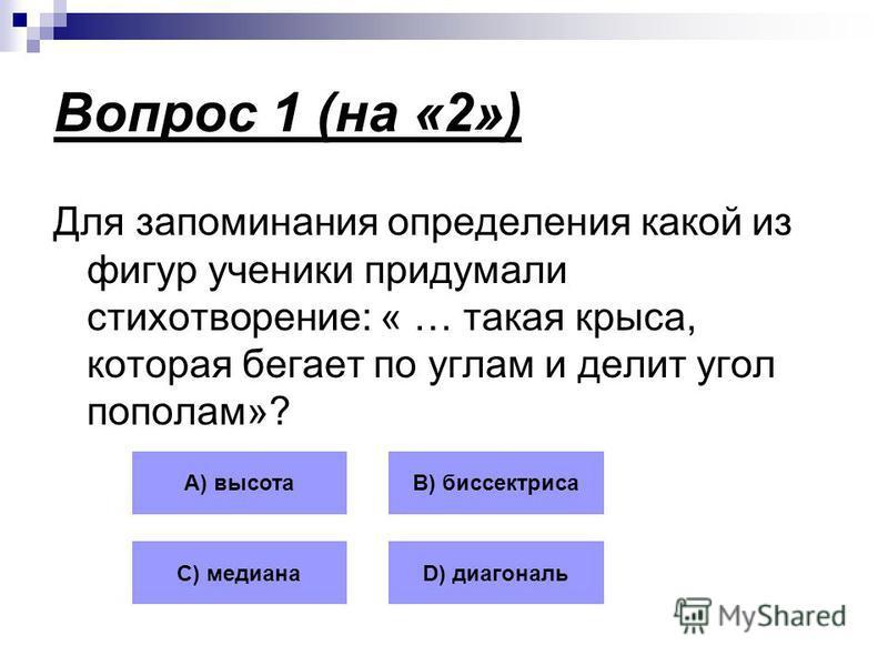 Вопрос 1 (на «2») Для запоминания определения какой из фигур ученики придумали стихотворение: « … такая крыса, которая бегает по углам и делит угол пополам»? А) высотаВ) биссектриса С) медианаD) диагональ