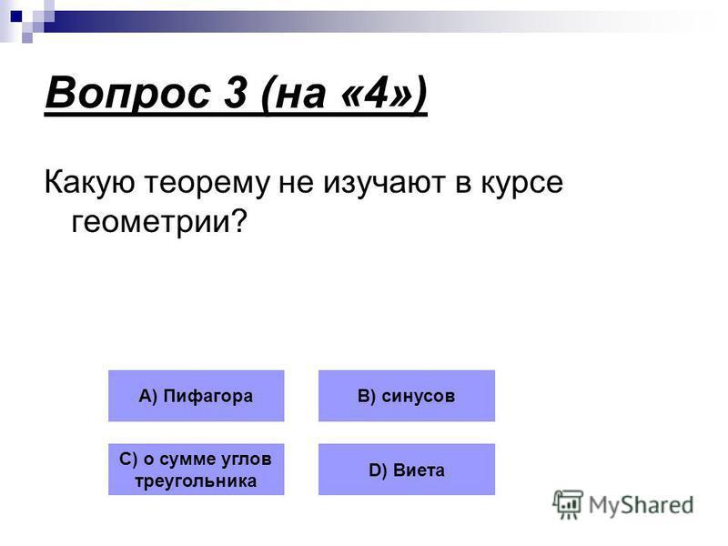 Вопрос 3 (на «4») Какую теорему не изучают в курсе геометрии? А) ПифагораВ) синусов С) о сумме углов треугольника D) Виета