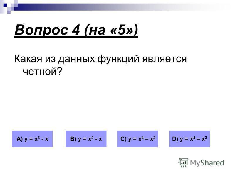 Вопрос 4 (на «5») Какая из данных функций является четной? А) у = х 3 - кВ) у = х 2 - хС) у = х 4 – х 2 D) у = х 4 – х 3