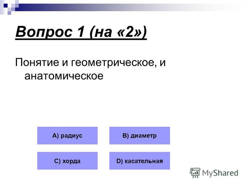 Вопрос 1 (на «2») Понятие и геометрическое, и анатомическое А) радиусВ) диаметр С) хордаD) касательная