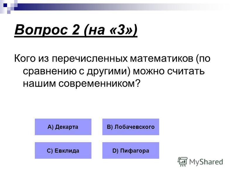 Вопрос 2 (на «3») Кого из перечисленных математиков (по сравнению с другими) можно считать нашим современником? А) ДекартаВ) Лобачевского С) ЕвклидаD) Пифагора