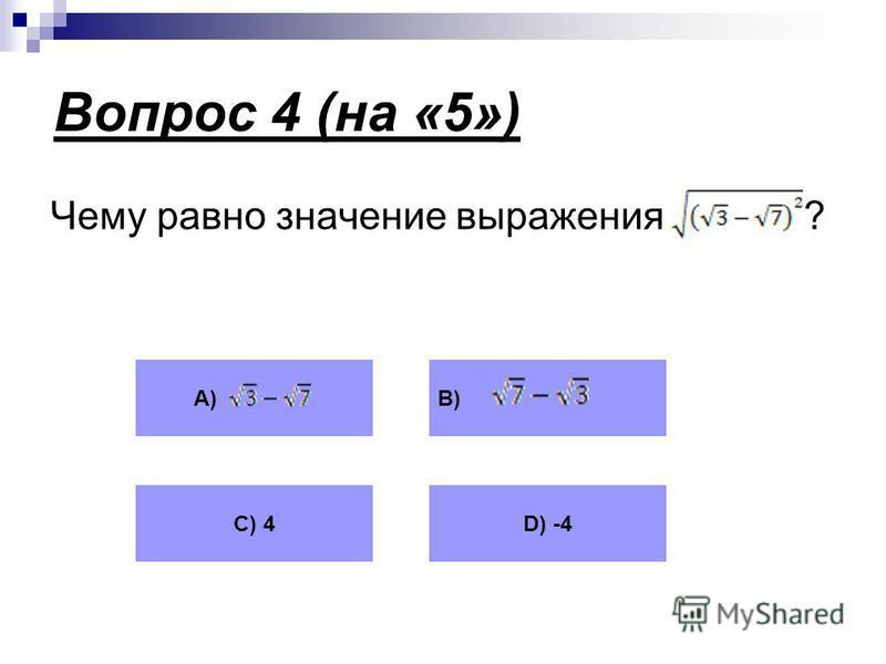 Вопрос 4 (на «5») Чему равно значение выражения ? А)В) С) 4D) -4