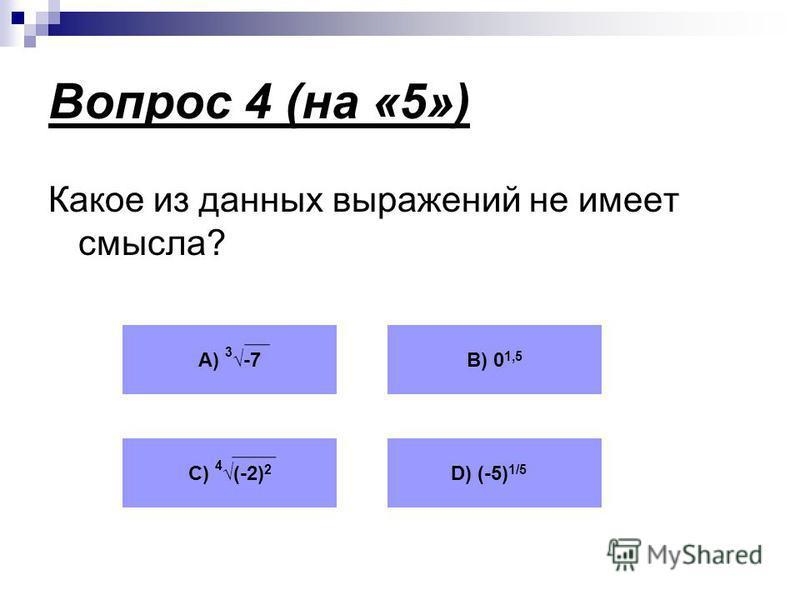 Вопрос 4 (на «5») Какое из данных выражений не имеет смысла? А) 3 -7В) 0 1,5 С) 4 (-2) 2 D) (-5) 1/5