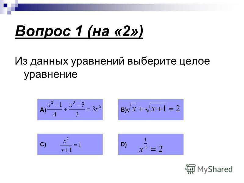 Вопрос 1 (на «2») Из данных уравнений выберите целое уравнение А)В) С)D)D)
