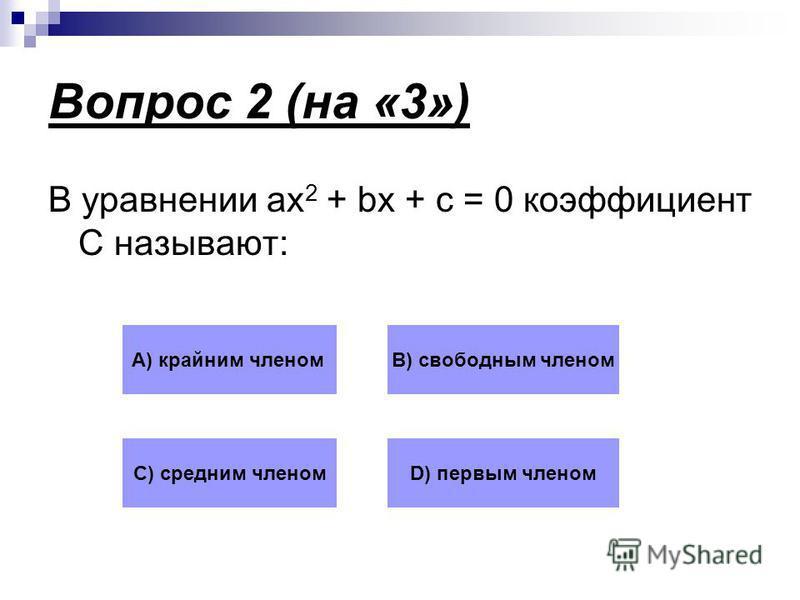 Вопрос 2 (на «3») В уравнении ax 2 + bx + c = 0 коэффициент С называют: А) крайним членомВ) свободным членом С) средним членомD) первым членом