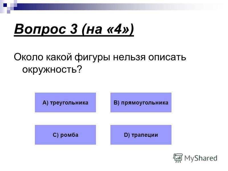 Вопрос 3 (на «4») Около какой фигуры нельзя описать окружность? А) треугольникаВ) прямоугольника С) ромбаD) трапеции