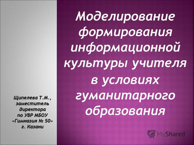 Моделирование формирования информационной культуры учителя в условиях гуманитарного образования Щипелева Т.М., заместитель директора по УВР МБОУ «Гимназия 50» г. Казани