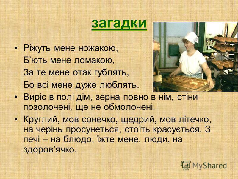 прислівя Як є хліб, то і в хліві рай, а як хліба ні куска, так і в горниці тоска. Сила від хліба, хліб від землі. Життя утворено від жита, бо хліб усьому голова. Не страшна біда, коли є хліб та вода. Не кожух гріє, а хліб. Земля годівниця аж парує, т