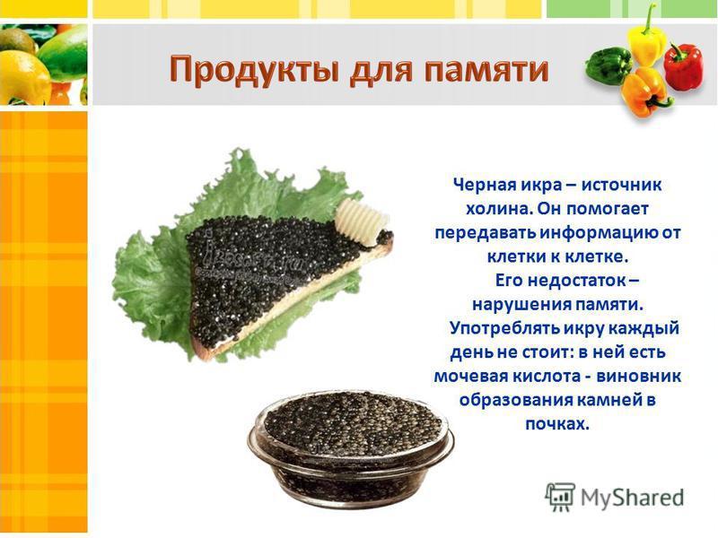 Черная икра – источник холина. Он помогает передавать информацию от клетки к клетке. Его недостаток – нарушения памяти. Употреблять икру каждый день не стоит: в ней есть мочевая кислота - виновник образования камней в почках.