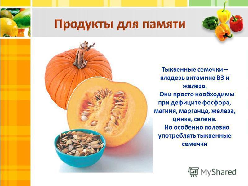 Тыквенные семечки – кладезь витамина В3 и железа. Они просто необходимы при дефиците фосфора, магния, марганца, железа, цинка, селена. Но особенно полезно употреблять тыквенные семечки