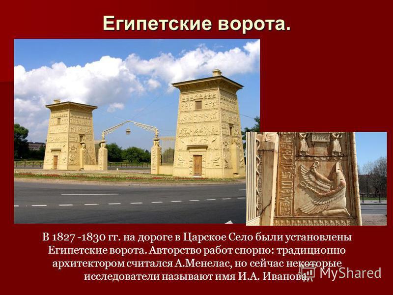 Египетские ворота. В 1827 -1830 гг. на дороге в Царское Село были установлены Египетские ворота. Авторство работ спорно: традиционно архитектором считался А.Менелас, но сейчас некоторые исследователи называют имя И.А. Иванова.