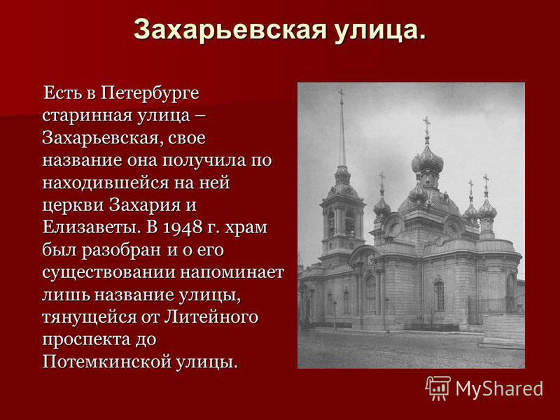 Захарьевская улица. Есть в Петербурге старинная улица – Захарьевская, свое название она получила по находившейся на ней церкви Захария и Елизаветы. В 1948 г. храм был разобран и о его существовании напоминает лишь название улицы, тянущейся от Литейно