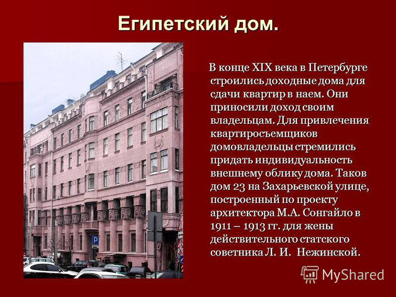 Египетский дом. В конце XIX века в Петербурге строились доходные дома для сдачи квартир в наем. Они приносили доход своим владельцам. Для привлечения квартиросъемщиков домовладельцы стремились придать индивидуальность внешнему облику дома. Таков дом
