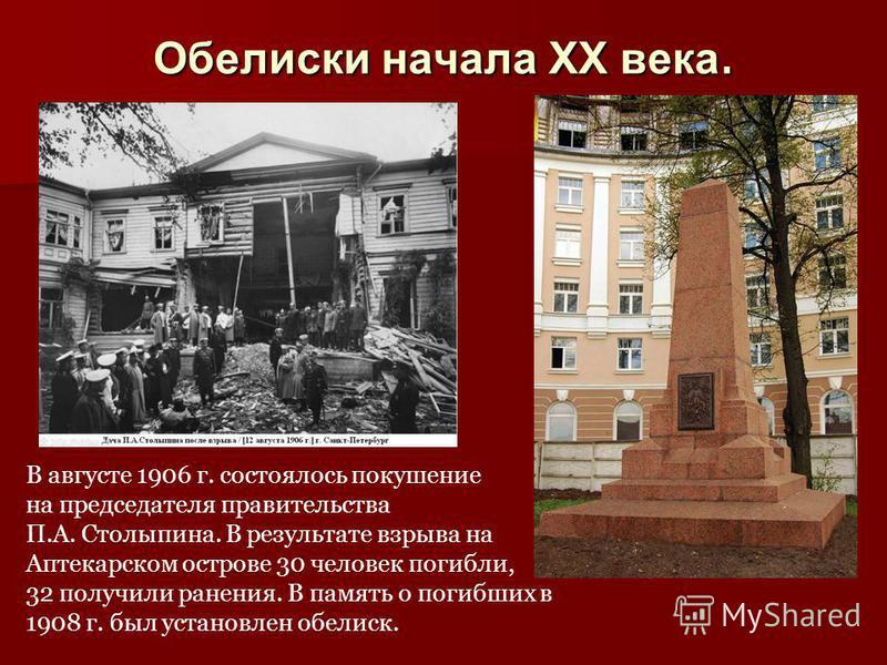 Обелиски начала XX века. В августе 1906 г. состоялось покушение на председателя правительства П.А. Столыпина. В результате взрыва на Аптекарском острове 30 человек погибли, 32 получили ранения. В память о погибших в 1908 г. был установлен обелиск.