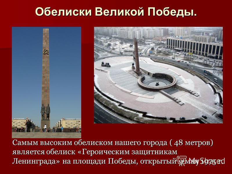 Обелиски Великой Победы. Самым высоким обелиском нашего города ( 48 метров) является обелиск «Героическим защитникам Ленинграда» на площади Победы, открытый 9 мая 1975 г.