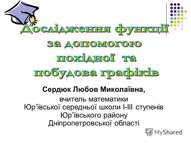 Сердюк Любов Миколаївна, вчитель математики Юрївської середньої школи І-ІІІ ступенів Юрївського району Дніпропетровської області