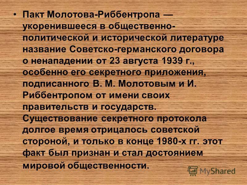 Пакт Молотова-Риббентропа укоренившееся в общественно- политической и исторической литературе название Советско-германского договора о ненападении от 23 августа 1939 г., особенно его секретного приложения, подписанного В. М. Молотовым и И. Риббентроп