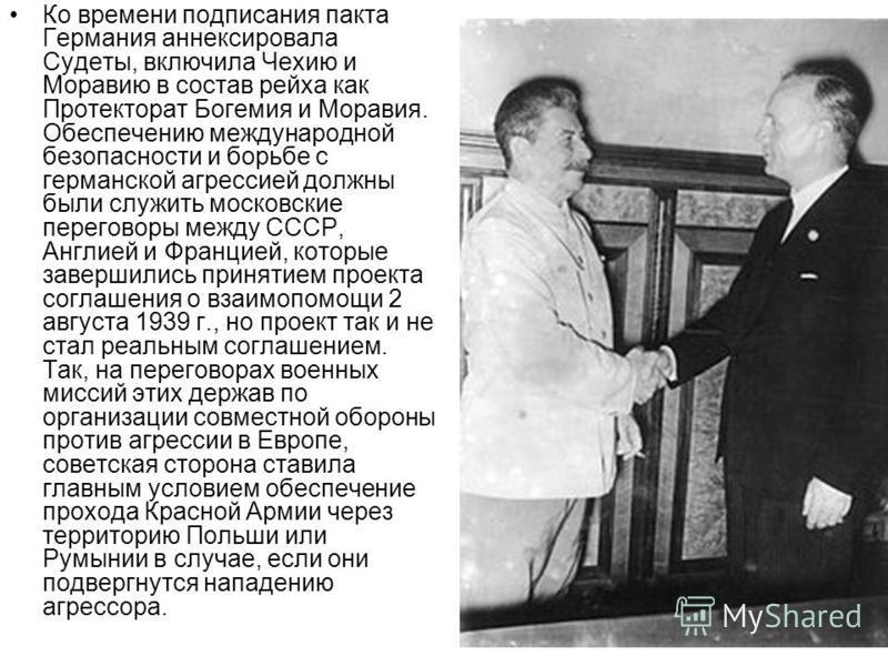 Ко времени подписания пакта Германия аннексировала Судеты, включила Чехию и Моравию в состав рейха как Протекторат Богемия и Моравия. Обеспечению международной безопасности и борьбе с германской агрессией должны были служить московские переговоры меж