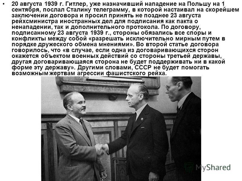 20 августа 1939 г. Гитлер, уже назначивший нападение на Польшу на 1 сентября, послал Сталину телеграмму, в которой настаивал на скорейшем заключении договора и просил принять не позднее 23 августа рейс министра иностранных дел для подписания как пакт