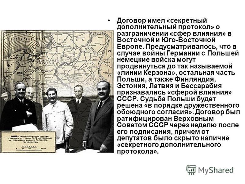 Договор имел «секретный дополнительный протокол» о разграничении «сфер влияния» в Восточной и Юго-Восточной Европе. Предусматривалось, что в случае войны Германии с Польшей немецкие войска могут продвинуться до так называемой «линии Керзона», остальн