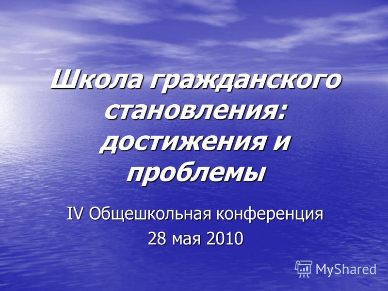 Школа гражданского становления: достижения и проблемы IV Общешкольная конференция 28 мая 2010