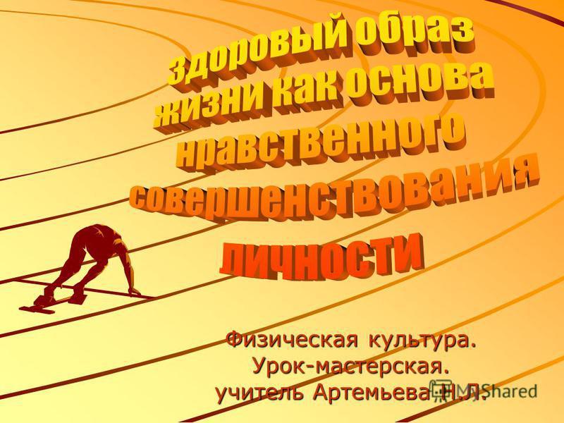 Физическая культура. Урок-мастерская. учитель Артемьева Н.Л.