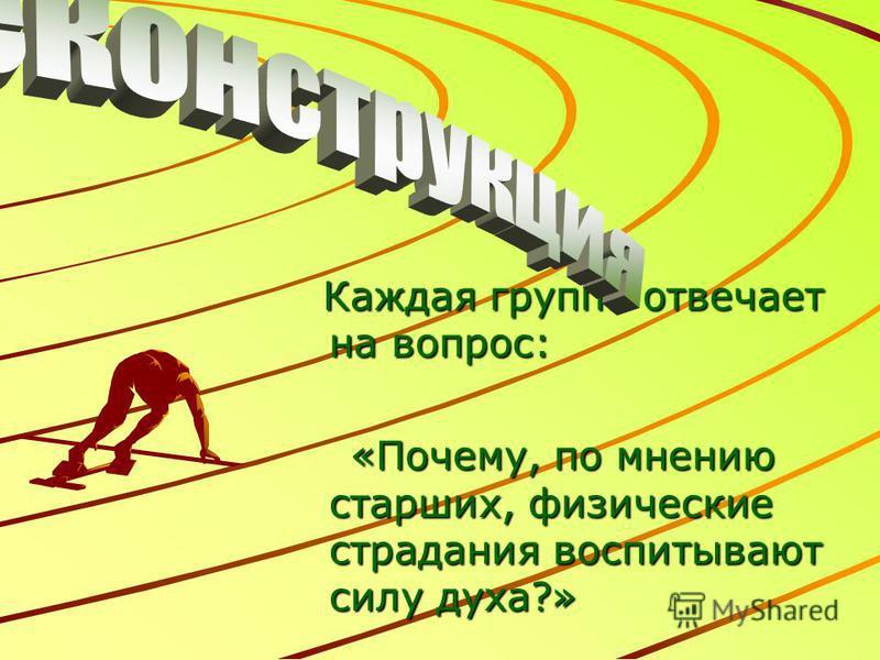 Каждая группа отвечает на вопрос: «Почему, по мнению старших, физические страдания воспитывают силу духа?» «Почему, по мнению старших, физические страдания воспитывают силу духа?»