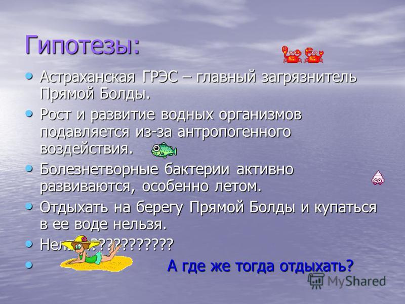 Гипотезы: Астраханская ГРЭС – главный загрязнитель Прямой Болды. Астраханская ГРЭС – главный загрязнитель Прямой Болды. Рост и развитие водных организмов подавляется из-за антропогенного воздействия. Рост и развитие водных организмов подавляется из-з