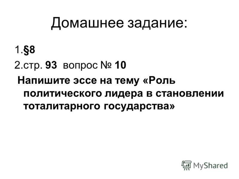 Домашнее задание: 1.§8 2.стр. 93 вопрос 10 Напишите эссе на тему «Роль политического лидера в становлении тоталитарного государства»