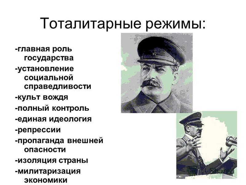 Тоталитарные режимы: -главная роль государства -установление социальной справедливости -культ вождя -полный контроль -единая идеология -репрессии -пропаганда внешней опасности -изоляция страны -милитаризация экономики