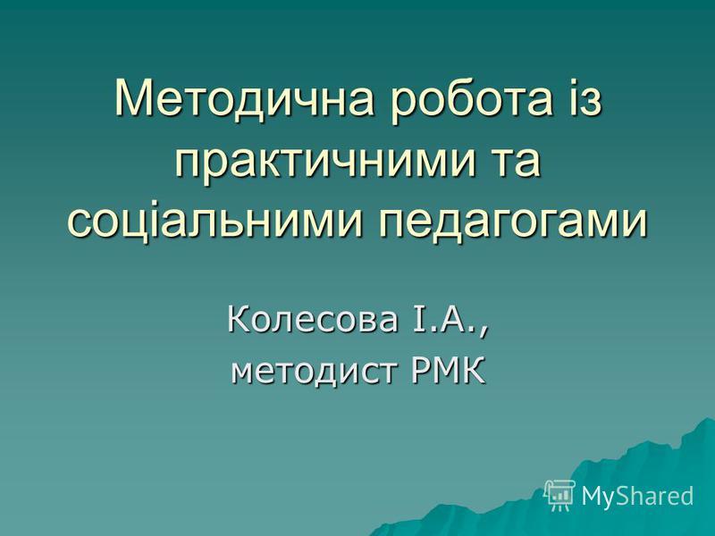 Методична робота із практичними та соціальними педагогами Колесова І.А., методист РМК