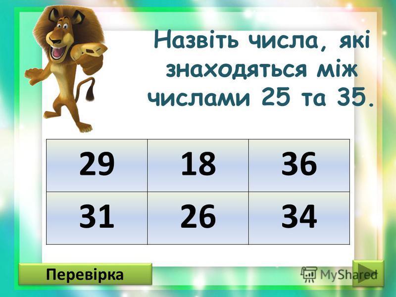 Назвіть числа, які знаходяться між числами 25 та 35. 291836 312634 Перевірка