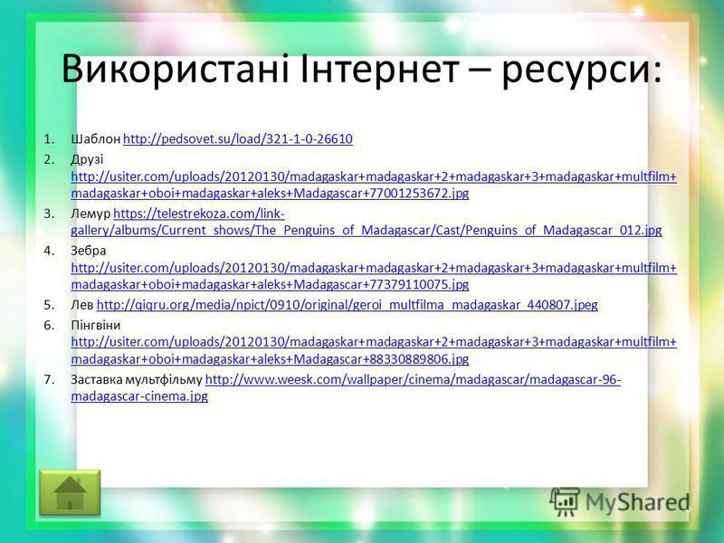 Використані Інтернет – ресурси: 1.Шаблон http://pedsovet.su/load/321-1-0-26610http://pedsovet.su/load/321-1-0-26610 2.Друзі http://usiter.com/uploads/20120130/madagaskar+madagaskar+2+madagaskar+3+madagaskar+multfilm+ madagaskar+oboi+madagaskar+aleks+