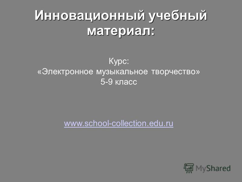 Инновационный учебный материал: Курс: «Электронное музыкальное творчество» 5-9 класс www.school-collection.edu.ru