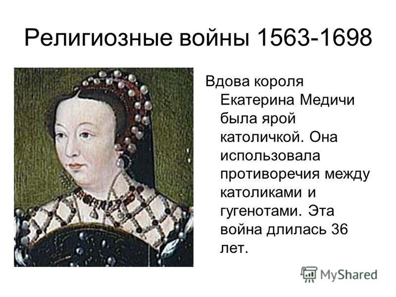 Религиозные войны 1563-1698 Вдова короля Екатерина Медичи была ярой католичкой. Она использовала противоречия между католиками и гугенотами. Эта война длилась 36 лет.
