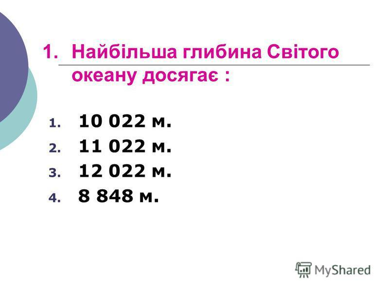 1.Найбільша глибина Світого океану досягає : 1. 10 022 м. 2. 11 022 м. 3. 12 022 м. 4. 8 848 м.