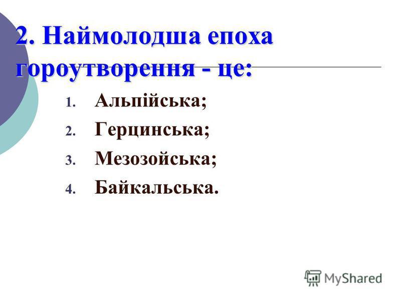 2. Наймолодша епоха гороутворення - це: 1. Альпійська; 2. Герцинська; 3. Мезозойська; 4. Байкальська.