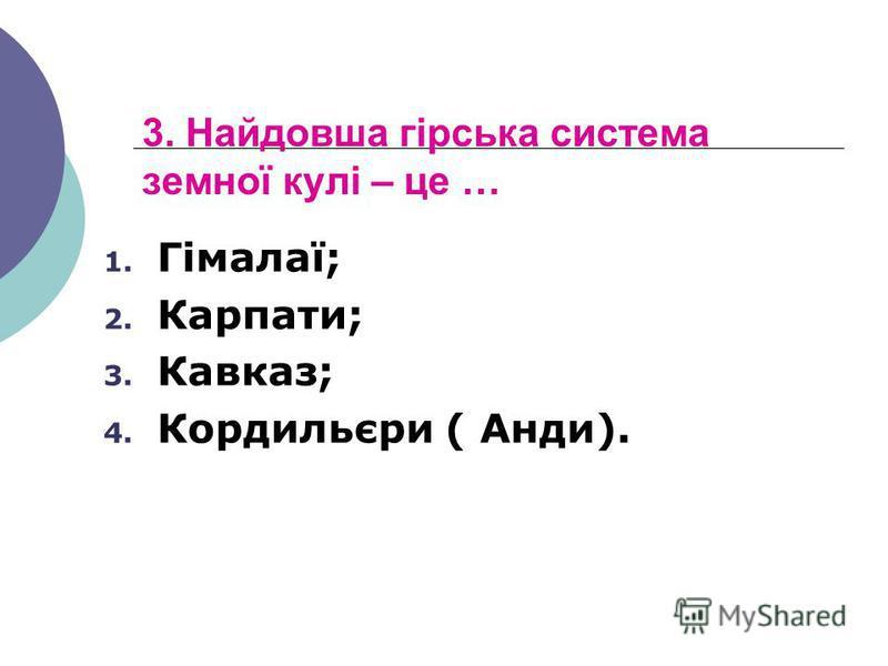 3. Найдовша гірська система земної кулі – це … 1. Гімалаї; 2. Карпати; 3. Кавказ; 4. Кордильєри ( Анди).