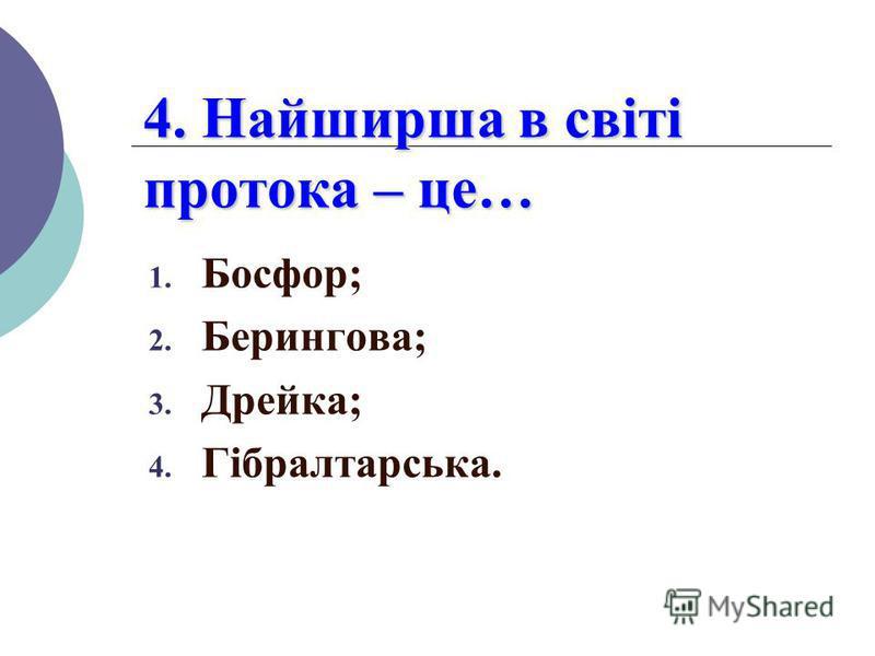 4. Найширша в світі протока – це… 1. Босфор; 2. Берингова; 3. Дрейка; 4. Гібралтарська.