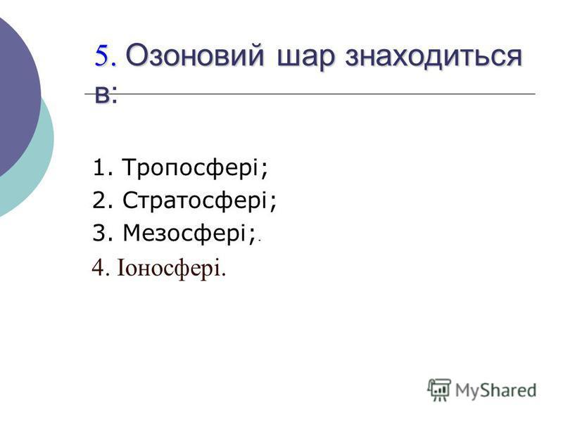 5. Озоновий шар знаходиться в 5. Озоновий шар знаходиться в: 1. Тропосфері; 2. Стратосфері; 3. Мезосфері;. 4. Іоносфері.