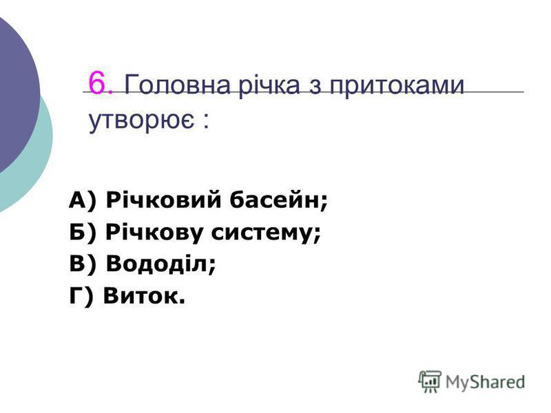 6. Головна річка з притоками утворює : А) Річковий басейн; Б) Річкову систему; В) Вододіл; Г) Виток.