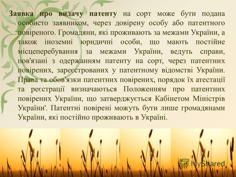 Заявка про видачу патенту на сорт може бути подана особисто заявником, через довірену особу або патентного повіреного. Громадяни, які проживають за межами України, а також іноземні юридичні особи, що мають постійне місцеперебування за межами України,