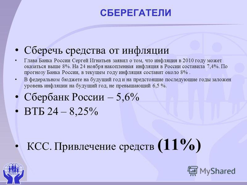 СБЕРЕГАТЕЛИ Сберечь средства от инфляции Глава Банка России Сергей Игнатьев заявил о том, что инфляция в 2010 году может оказаться выше 8%. На 24 ноября накопленная инфляция в России составила 7,4%. По прогнозу Банка России, в текущем году инфляция с