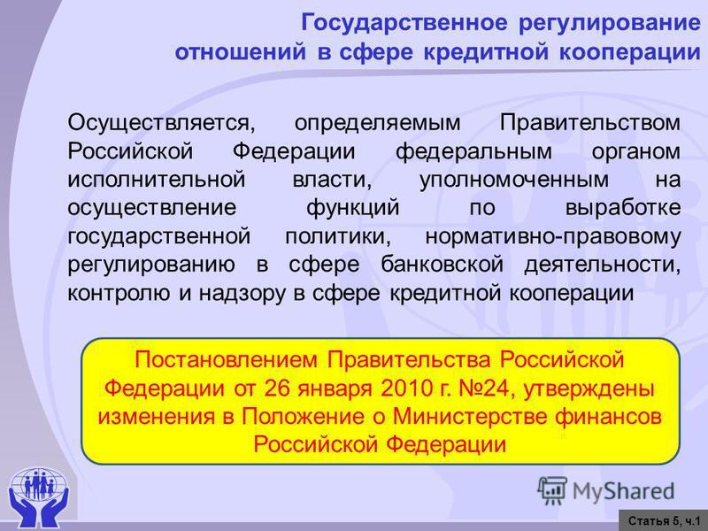 Государственное регулирование отношений в сфере кредитной кооперации Статья 5, ч.1 Осуществляется, определяемым Правительством Российской Федерации федеральным органом исполнительной власти, уполномоченным на осуществление функций по выработке госуда