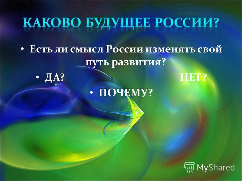 Есть ли смысл России изменять свой путь развития? ДА? НЕТ? ПОЧЕМУ?