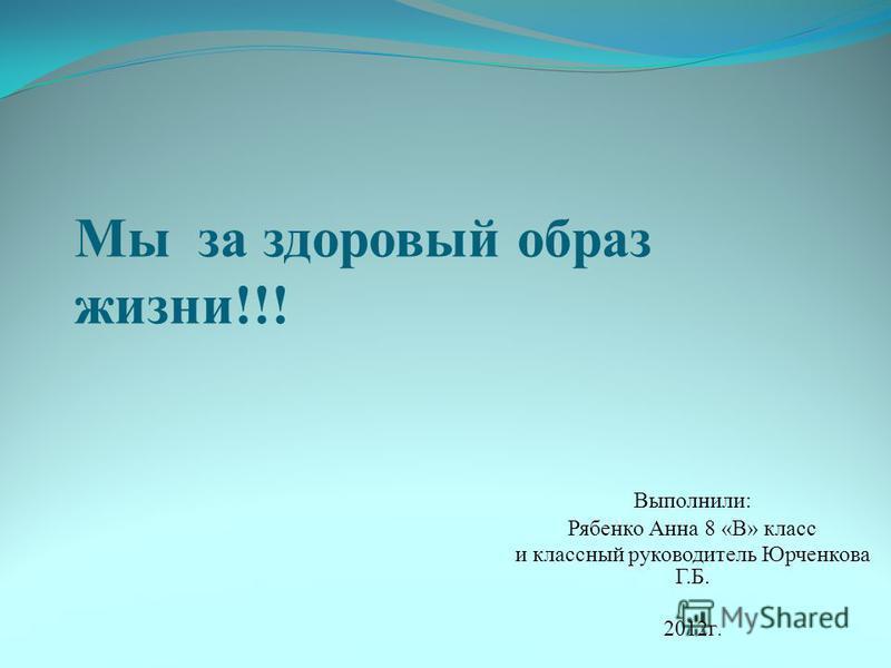 Мы за здоровый образ жизни!!! Выполнили: Рябенко Анна 8 «В» класс и классный руководитель Юрченкова Г.Б. 2012 г.
