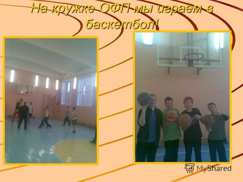 На кружке ОФП мы играем в баскетбол!