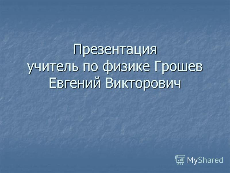 Презентация учитель по физике Грошев Евгений Викторович