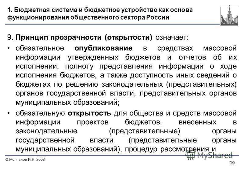 19 Молчанов И.Н. 2008 1. Бюджетная система и бюджетное устройство как основа функционирования общественного сектора России 9. Принцип прозрачности (открытости) означает: обязательное опубликование в средствах массовой информации утвержденных бюджетов