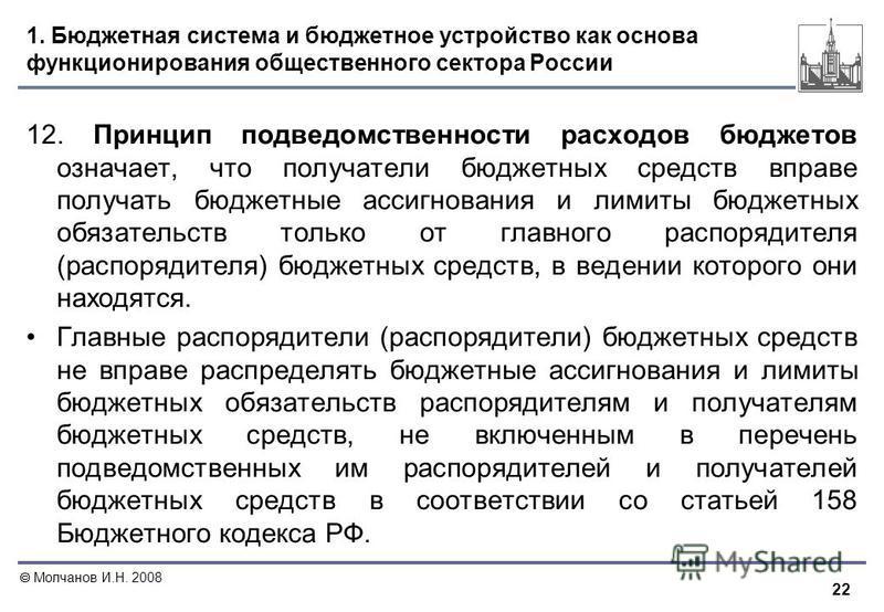 22 Молчанов И.Н. 2008 1. Бюджетная система и бюджетное устройство как основа функционирования общественного сектора России 12. Принцип подведомственности расходов бюджетов означает, что получатели бюджетных средств вправе получать бюджетные ассигнова